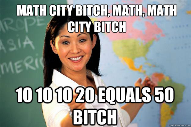 math city bitch, math, math city bitch  10 10 10 20 equals 50 bitch  - math city bitch, math, math city bitch  10 10 10 20 equals 50 bitch   Unhelpful High School Teacher