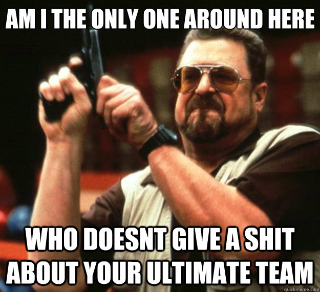 Am I the only one around here who doesnt give a shit about your ultimate team - Am I the only one around here who doesnt give a shit about your ultimate team  Big Lebowski