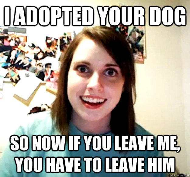 I adopted your dog so now if you leave me, you have to leave him - I adopted your dog so now if you leave me, you have to leave him  Overly Attached Girlfriend