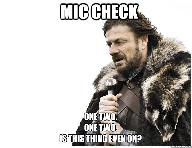 Mic check One Two. One Two. Is this thing even on? - Mic check One Two. One Two. Is this thing even on?  Imminent Ned