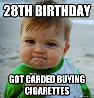 28th birthday Got carded buying cigarettes