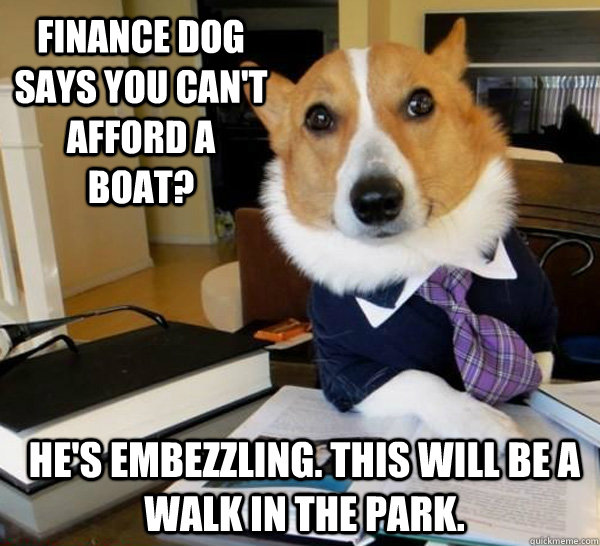 Finance dog says you can't afford a boat?  He's embezzling. This will be a walk in the park. - Finance dog says you can't afford a boat?  He's embezzling. This will be a walk in the park.  Misc