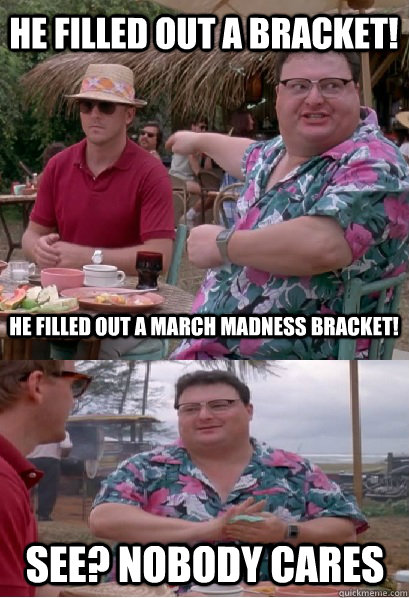 He filled out a bracket! He filled out a March Madness bracket! See? nobody cares - He filled out a bracket! He filled out a March Madness bracket! See? nobody cares  Nobody Cares