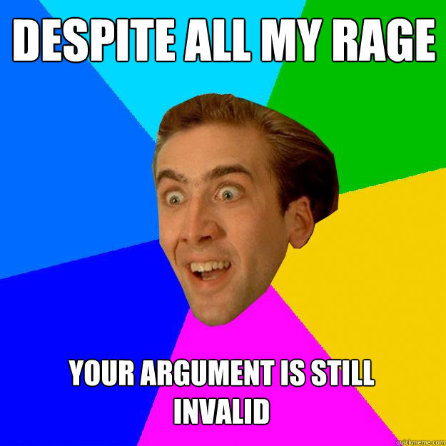 DESPITE ALL MY RAGE YOUR ARGUMENT IS STILL INVALID  Nicolas Cage
