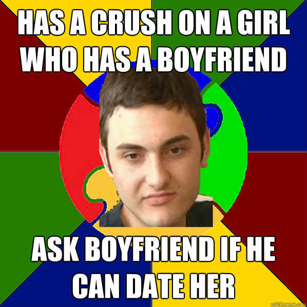 Has a crush on a girl who has a boyfriend  ask boyfriend if he can date her  Autistic Kid