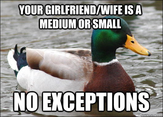 Your girlfriend/wife is a medium or small No exceptions - Your girlfriend/wife is a medium or small No exceptions  Actual Advice Mallard