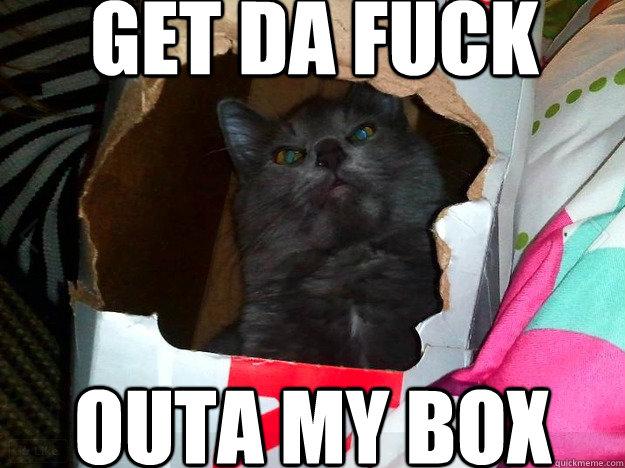 GEt da fuck outa my box