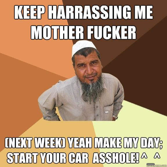 keep harrassing me mother fucker (next week) yeah make my day; start your car  asshole! ^_^  Ordinary Muslim Man