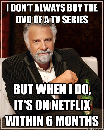 i don't always buy the dvd of a tv series But when i do, it's on netflix within 6 months - i don't always buy the dvd of a tv series But when i do, it's on netflix within 6 months  The Most Interesting Man In The World