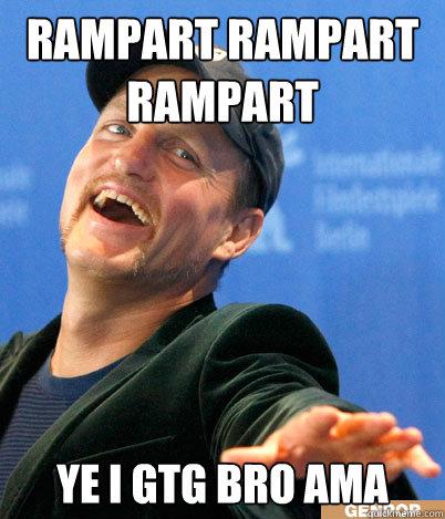 Rampart Rampart Rampart Ye I gtg bro AMA