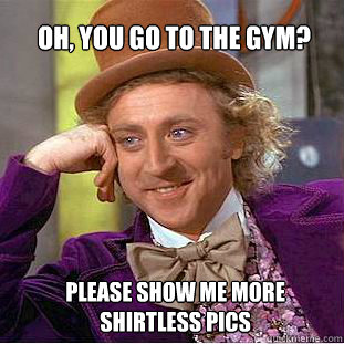 Oh, you go to the gym? please show me more shirtless pics