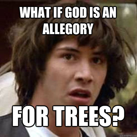 What if God is an allegory FOR TREES?  conspiracy keanu