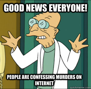 good news everyone! People are confessing murders on internet - good news everyone! People are confessing murders on internet  Good news everyone!