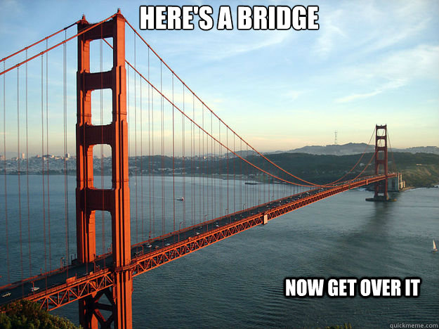Here's a Bridge now get over it - Here's a Bridge now get over it  Misc