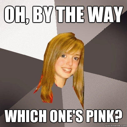 oh, by the way which one's Pink?  Musically Oblivious 8th Grader