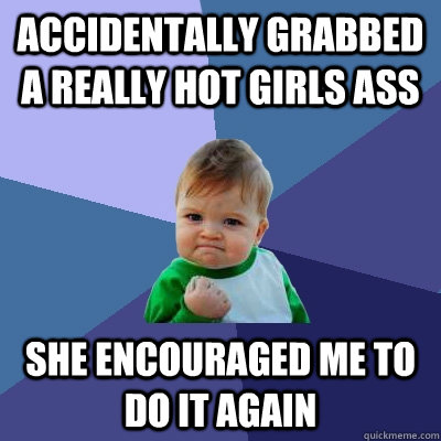 accidentally grabbed a really hot girls ass    she encouraged me to do it again - accidentally grabbed a really hot girls ass    she encouraged me to do it again  Success Kid