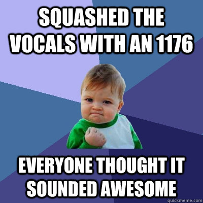 Squashed the vocals with an 1176 everyone thought it sounded awesome - Squashed the vocals with an 1176 everyone thought it sounded awesome  Success Kid