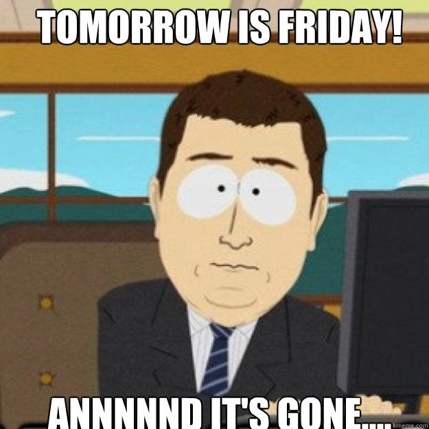 Tomorrow is friday! AnnnnND IT'S GONE.... - Tomorrow is friday! AnnnnND IT'S GONE....  Misc