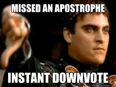 missed an apostrophe Instant downvote - missed an apostrophe Instant downvote  Downvoting Roman