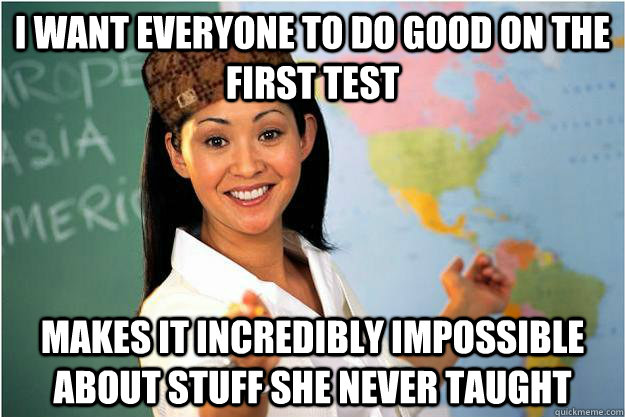 I want everyone to do good on the first test Makes it incredibly impossible about stuff she never taught - I want everyone to do good on the first test Makes it incredibly impossible about stuff she never taught  Scumbag Teacher