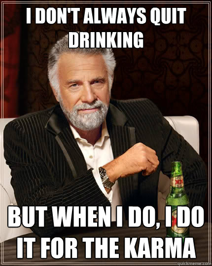 I don't always quit drinking But when i do, i do it for the karma - I don't always quit drinking But when i do, i do it for the karma  The Most Interesting Man In The World