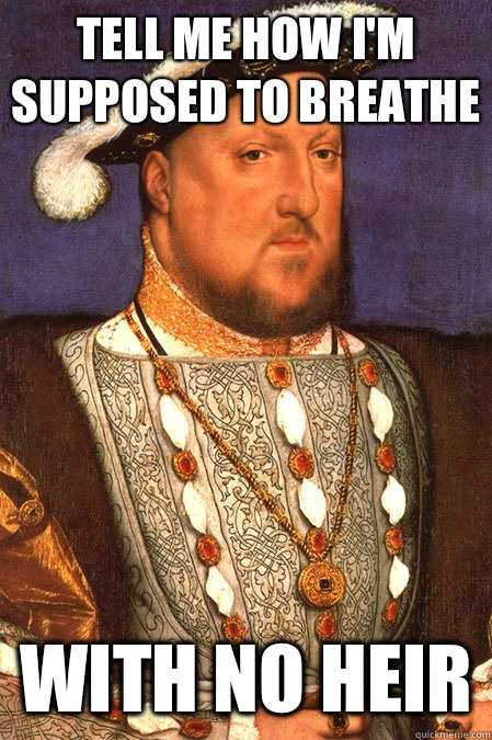 Tell me how I'm supposed to breathe  with no heir - Tell me how I'm supposed to breathe  with no heir  Henry VIII