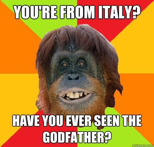 You're from italy? Have you ever seen the godfather?  Culturally Oblivious Orangutan