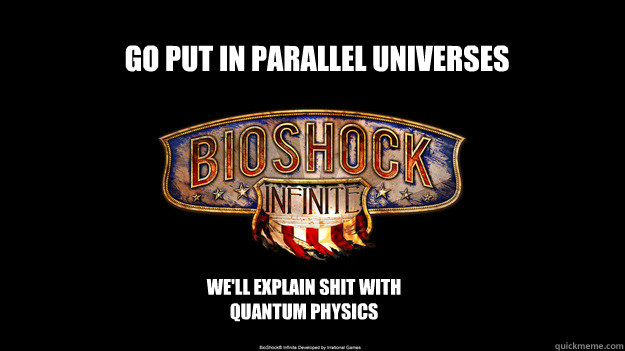 go Put in parallel universes we'll explain shit with quantum physics - go Put in parallel universes we'll explain shit with quantum physics  bioshock wont come out