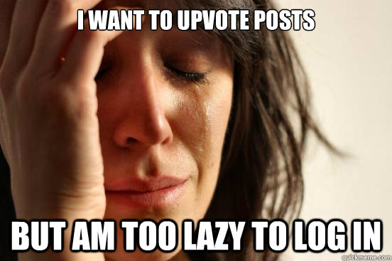 I want to upvote Posts But am too lazy to log in - I want to upvote Posts But am too lazy to log in  First World Problems