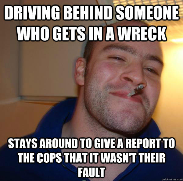 Driving behind someone who gets in a wreck stays around to give a report to the cops that it wasn't their fault