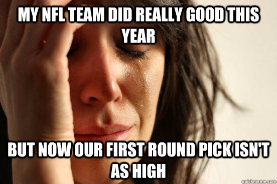 My NFL team did really good this year but now our first round pick isn't as high - My NFL team did really good this year but now our first round pick isn't as high  First World Problems