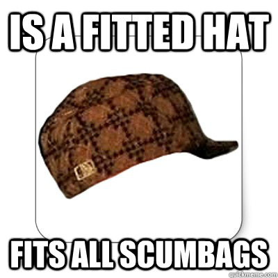 IS a Fitted hat Fits all Scumbags