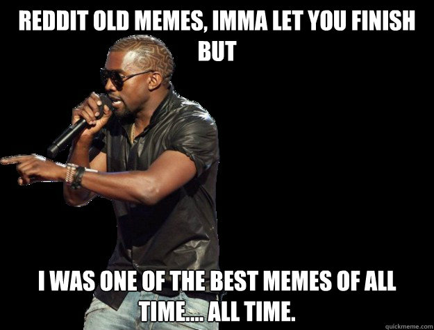 Reddit old memes, IMMA LET YOU FINISH BUT I was one of the best memes of all time.... All time.