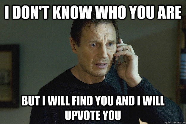 I don't know who you are but I will find you and i will upvote you  Taken Liam Neeson