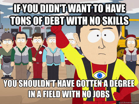 If you didn't want to have tons of debt with no skills You shouldn't have gotten a degree in a field with no jobs - If you didn't want to have tons of debt with no skills You shouldn't have gotten a degree in a field with no jobs  Captain Hindsight