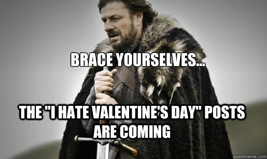 Brace Yourselves The I Hate Valentine S Day Posts Are Coming