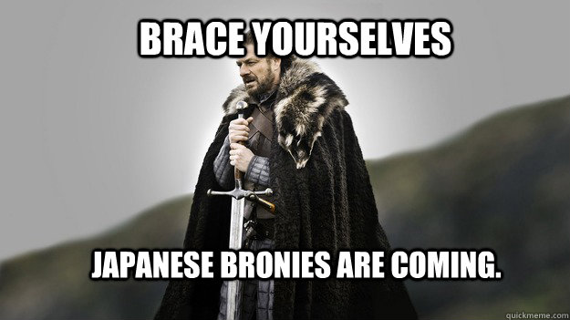 Brace yourselves Japanese Bronies are coming. - Brace yourselves Japanese Bronies are coming.  Ned stark winter is coming