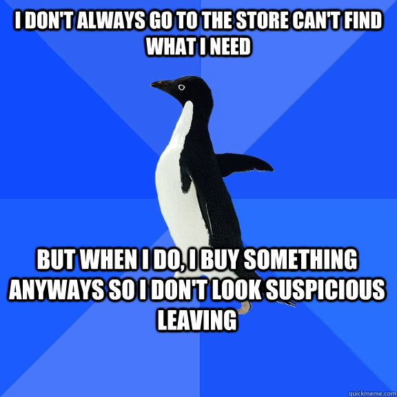 I don't always go to the store can't find what I need but when i do, I buy something anyways so I don't look suspicious leaving   - I don't always go to the store can't find what I need but when i do, I buy something anyways so I don't look suspicious leaving    Socially Awkward Penguin
