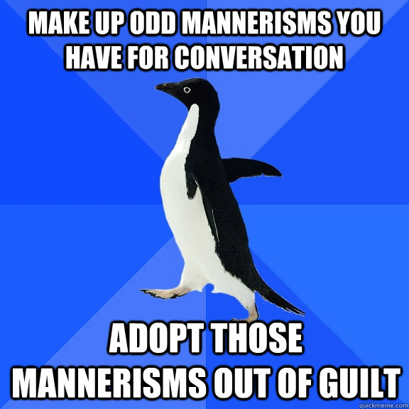 make up odd mannerisms you have for conversation adopt those mannerisms out of guilt - make up odd mannerisms you have for conversation adopt those mannerisms out of guilt  Socially Awkward Penguin