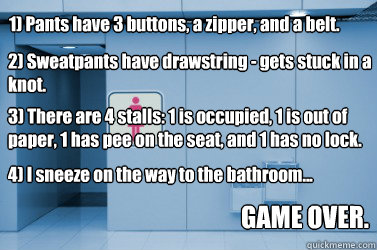 1) Pants have 3 buttons, a zipper, and a belt. 2) Sweatpants have drawstring - gets stuck in a knot. 3) There are 4 stalls: 1 is occupied, 1 is out of paper, 1 has pee on the seat, and 1 has no lock. 4) I sneeze on the way to the bathroom... GAME OVER. - 1) Pants have 3 buttons, a zipper, and a belt. 2) Sweatpants have drawstring - gets stuck in a knot. 3) There are 4 stalls: 1 is occupied, 1 is out of paper, 1 has pee on the seat, and 1 has no lock. 4) I sneeze on the way to the bathroom... GAME OVER.  Misc