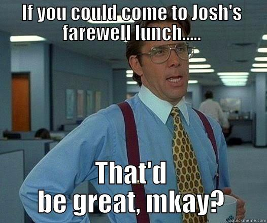 IF YOU COULD COME TO JOSH'S FAREWELL LUNCH..... THAT'D BE GREAT, MKAY? Office Space Lumbergh
