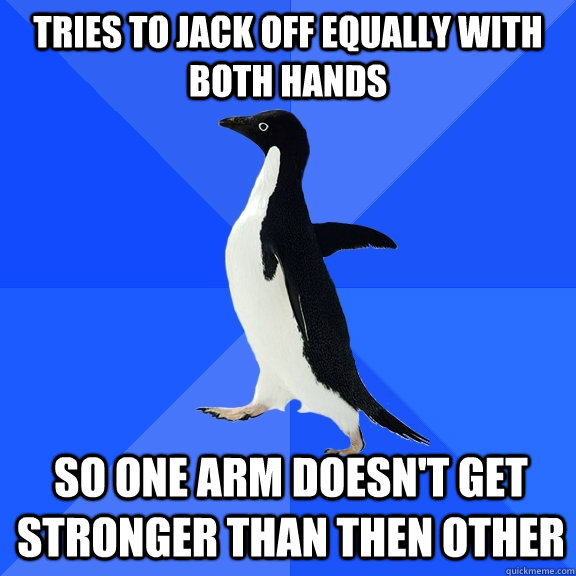 Tries to jack off equally with both hands so one arm doesn't get stronger than then other - Tries to jack off equally with both hands so one arm doesn't get stronger than then other  Socially Awkward Penguin