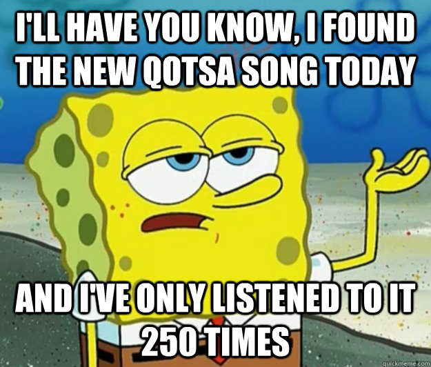 I'll have you know, I found the new qotsa song today And I've only listened to it 250 times - I'll have you know, I found the new qotsa song today And I've only listened to it 250 times  Tough Spongebob