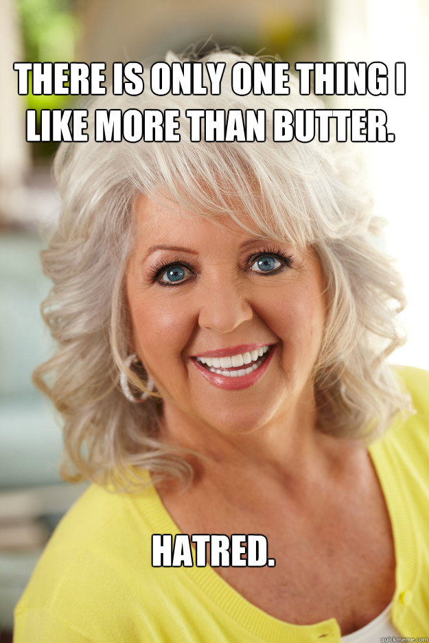 There is only one thing I like more than butter. Hatred.