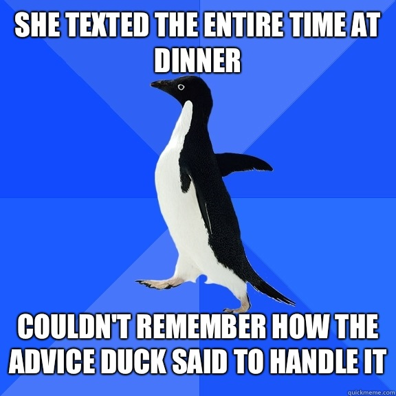 She texted the entire time at dinner   Couldn't remember how the advice duck said to handle it - She texted the entire time at dinner   Couldn't remember how the advice duck said to handle it  Socially Awkward Penguin