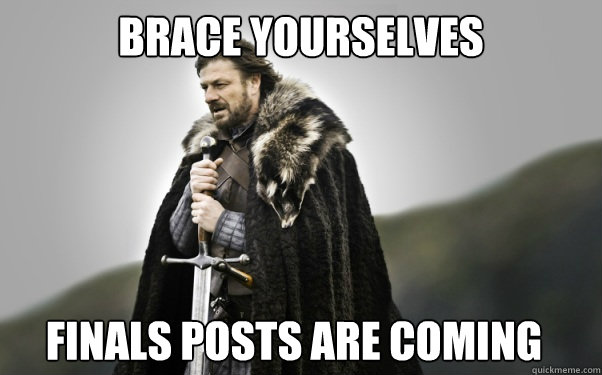 BRACE YOURSELVES Finals posts are coming - BRACE YOURSELVES Finals posts are coming  Ned Stark