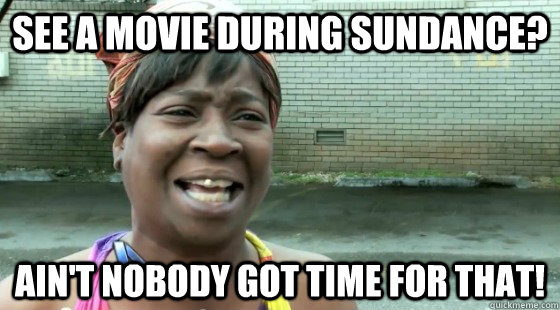 See a movie during Sundance? ain't nobody got time for that!