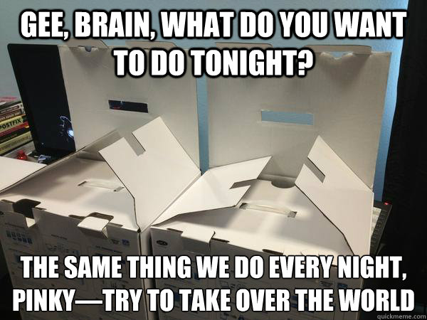 Gee, Brain, what do you want to do tonight? The same thing we do every night, Pinky—try to take over the world  Nefariously Scheming Boxes