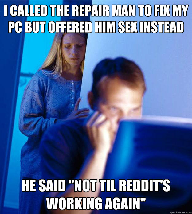 I called the repair man to fix my pc but offered him sex instead He said