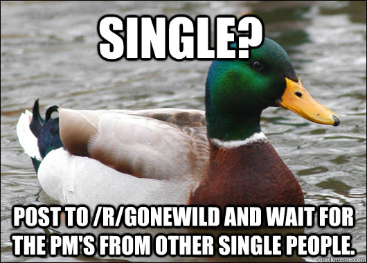 Single? Post to /r/gonewild and wait for the PM's from other single people. - Single? Post to /r/gonewild and wait for the PM's from other single people.  Misc